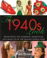 The 1940s Look: Recreating the Fashions, Hairstyles and Make-up of the Second World War Softcover