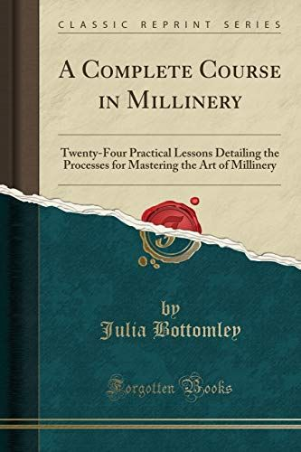 A complete course in millinery; twenty-four practical lessons detailing the processes for mastering the art of millinery; a text book for teachers of millinery. A guide for the millinery workroom