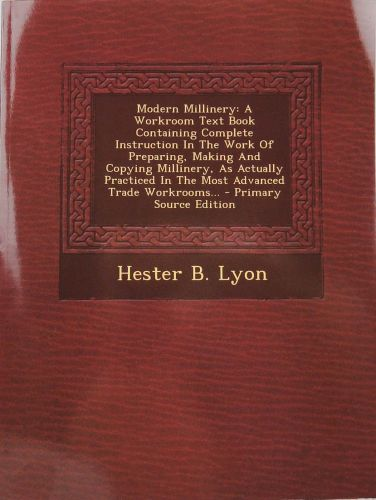 Modern Millinery: A Workroom Text Book Containing Complete Instruction in the Work of Preparing, Making and Copying Millinery, as Actually Practiced in the Most Advanced Trade Workrooms