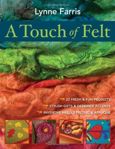 A Touch of Felt: 22 Fresh & Fun Projects, Stylish Gifts & Designer Accents, Inventive Needle Felting & Applique